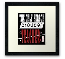 THE ONLY PERSON PROUDER THAN TEACHER'S MOM Framed Print