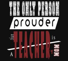 THE ONLY PERSON PROUDER THAN TEACHER'S MOM T-Shirt