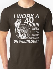 I Work A 40 Hours Week Too Before Breakfast On Wednesday T-Shirt