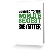 Married To The World's Sexiest Babysitter Greeting Card