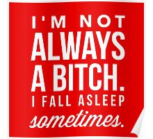 I'm Not Always a Bitch, I Fall Asleep Sometimes Funny Quote Poster