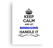 Keep Calm and Let BOHIGGINS Handle it Canvas Print