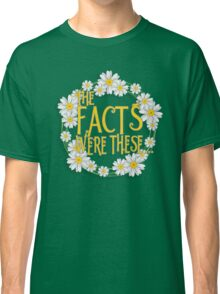 The Facts Were These... [Pushing Daisies] Classic T-Shirt