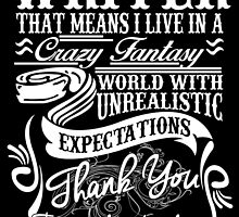 I'M A WRITER THAT MEANS I LIVE IN A CRAZY FANTASY WORLD WITH UNREALISTIC EXPECTATIONS THANK YOU  FOR UNDERSTANDING by cutetees