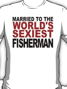 Married To The World's Sexiest Fisherman T-Shirt