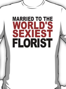 Married To The World's Sexiest Florist T-Shirt