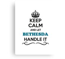 Keep Calm and Let BETHESDA Handle it Canvas Print