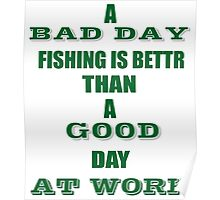 A BAD DAY FISHING IS BETTR THAN A GOOD DAY AT WORK Poster