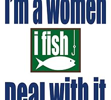 I'M A WOMEN I FISH DEAL WITH IT by BADASSTEES