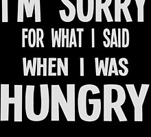 I'M SORRY FOR WHAT I SAID WHEN I WAS HUNGRY by BADASSTEES