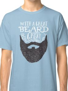 WITH A GREAT BEARD COMES GREAT RESPONSIBILITY Classic T-Shirt
