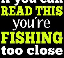 IF YOU CAN READ THIS YOU'RE FISHING TOO CLOSE by birthdaytees