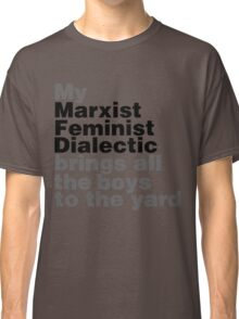 My marxist feminist dialectic brings all the boys to the yard Classic T-Shirt