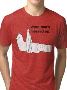 Wow, that's messed up. Tri-blend T-Shirt