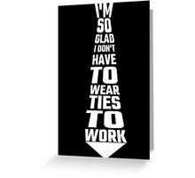 I'm So Glad I Don't Have To Wear Ties To Work Greeting Card