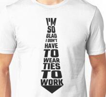 I'm So Glad I Don't Have To Wear Ties To Work Unisex T-Shirt