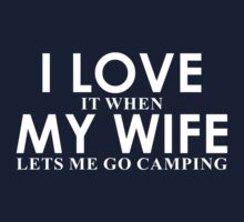I Love It When My Wife Lets Me Go Camping by classydesigns