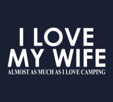 I Love My Wife Almost As Much As I Love Camping  by classydesigns