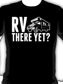 RV....There Yet? T-Shirt
