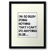 I'm so busy doing nothing that I can't do anything else... Framed Print