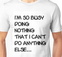 I'm so busy doing nothing that I can't do anything else... Unisex T-Shirt