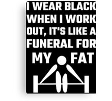 I Wear Black When I Work Out It's Like A Funeral For My Fat Canvas Print