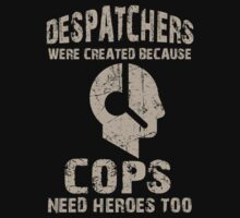 Despatchers Were Created Because Cops Need Heroes Too - TShirts & Hoodies by funnyshirts2015