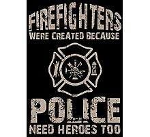 Firefighters Were Created Because Police Need Heroes Too - TShirts & Hoodies Photographic Print