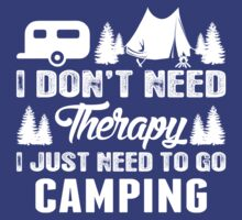 I Dont Need Therapy I Just Need To Go Camping by classydesigns