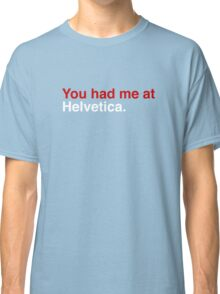 You had me at Helvetica. Classic T-Shirt
