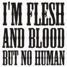 I'm flesh and blood but no human by nametaken