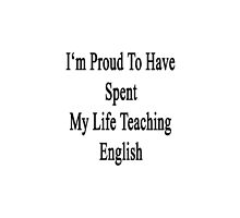 I'm Proud To Have Spent My Life Teaching English  by supernova23