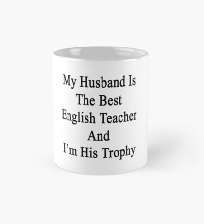 My Husband Is The Best English Teacher And I'm His Trophy  Mug