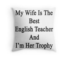 My Wife Is The Best English Teacher And I'm Her Trophy  Throw Pillow