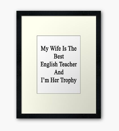 My Wife Is The Best English Teacher And I'm Her Trophy  Framed Print