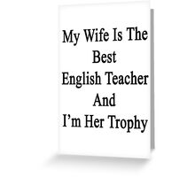 My Wife Is The Best English Teacher And I'm Her Trophy  Greeting Card