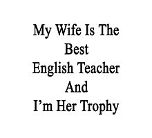 My Wife Is The Best English Teacher And I'm Her Trophy  Photographic Print