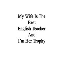 My Wife Is The Best English Teacher And I'm Her Trophy  by supernova23