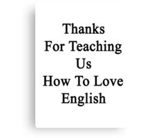 Thanks For Teaching Us How To Love English  Canvas Print