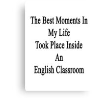 The Best Moments In My Life Took Place Inside An English Classroom  Canvas Print