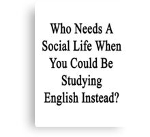 Who Needs A Social Life When You Could Be Studying English?  Canvas Print
