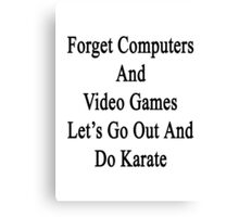 Forget Computers And Video Games Let's Go Out And Do Karate  Canvas Print