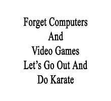 Forget Computers And Video Games Let's Go Out And Do Karate  Photographic Print