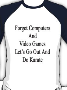 Forget Computers And Video Games Let's Go Out And Do Karate  T-Shirt