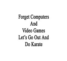 Forget Computers And Video Games Let's Go Out And Do Karate  by supernova23