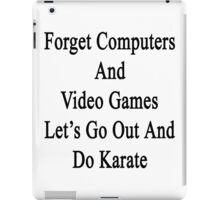 Forget Computers And Video Games Let's Go Out And Do Karate  iPad Case/Skin