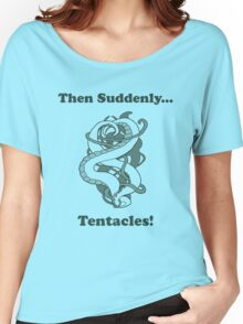 Then Suddenly...Tentacles!  Women's Relaxed Fit T-Shirt