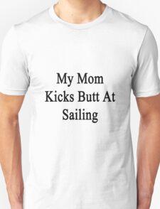 My Mom Kicks Butt At Sailing  Unisex T-Shirt