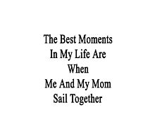 The Best Moments In My Life Are When Me And My Mom Sail Together  by supernova23