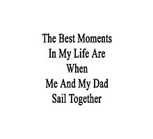 The Best Moments In My Life Are When Me And My Dad Sail Together  by supernova23